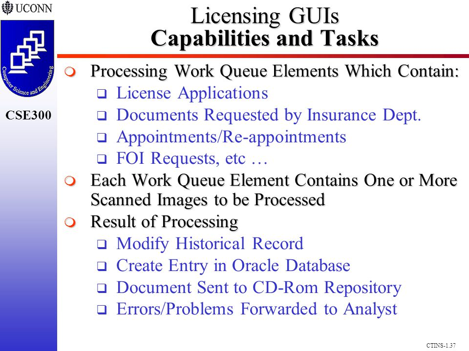 CSE300 CTINS-1.37 Licensing GUIs Capabilities and Tasks Licensing GUIs Capabilities and Tasks Processing Work Queue Elements Which Contain: Processing Work Queue Elements Which Contain: License Applications Documents Requested by Insurance Dept.