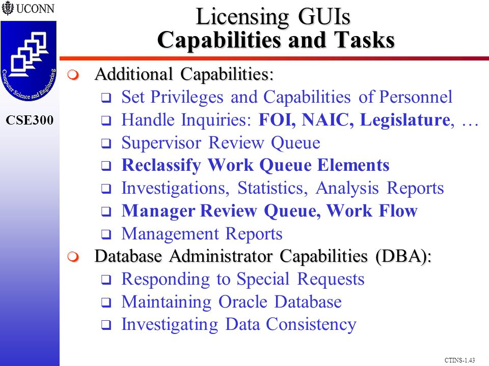 CSE300 CTINS-1.43 Licensing GUIs Capabilities and Tasks Additional Capabilities: Additional Capabilities: Set Privileges and Capabilities of Personnel Handle Inquiries: FOI, NAIC, Legislature, … Supervisor Review Queue Reclassify Work Queue Elements Investigations, Statistics, Analysis Reports Manager Review Queue, Work Flow Management Reports Database Administrator Capabilities (DBA): Database Administrator Capabilities (DBA): Responding to Special Requests Maintaining Oracle Database Investigating Data Consistency