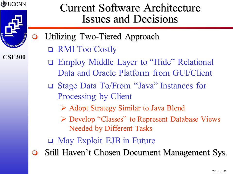 CSE300 CTINS-1.46 Current Software Architecture Issues and Decisions Utilizing Two-Tiered Approach Utilizing Two-Tiered Approach RMI Too Costly Employ Middle Layer to Hide Relational Data and Oracle Platform from GUI/Client Stage Data To/From Java Instances for Processing by Client Adopt Strategy Similar to Java Blend Develop Classes to Represent Database Views Needed by Different Tasks May Exploit EJB in Future Still Havent Chosen Document Management Sys.