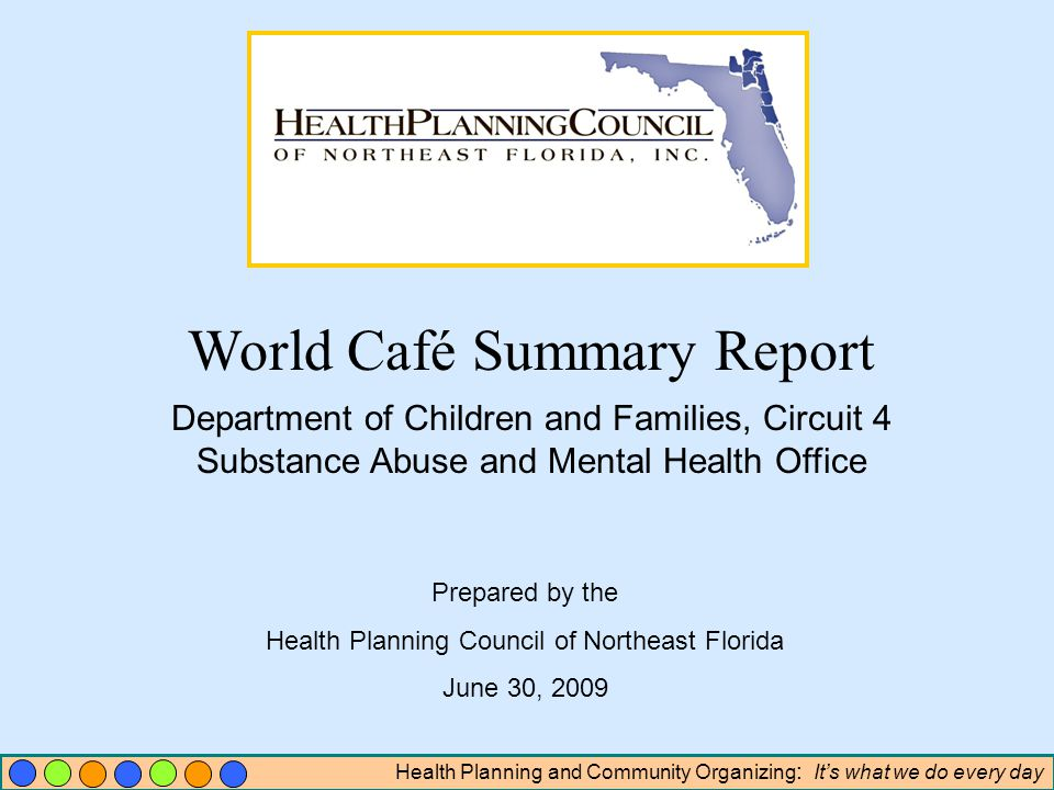 Health Planning and Community Organizing : Its what we do every day World Café Summary Report Department of Children and Families, Circuit 4 Substance Abuse and Mental Health Office Prepared by the Health Planning Council of Northeast Florida June 30, 2009