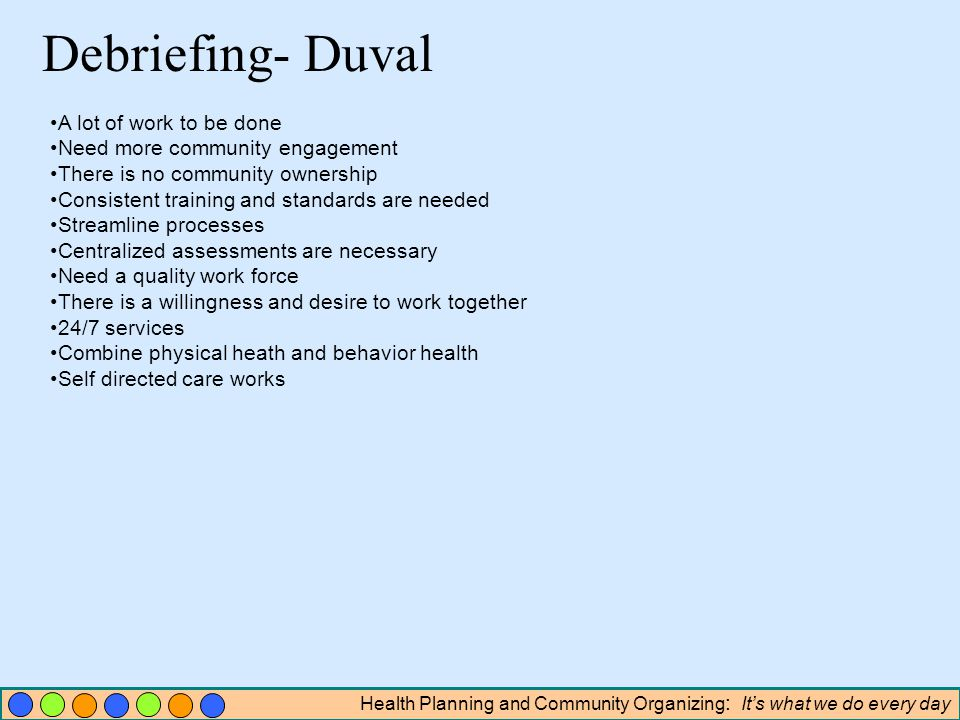 Health Planning and Community Organizing : Its what we do every day Debriefing- Duval A lot of work to be done Need more community engagement There is no community ownership Consistent training and standards are needed Streamline processes Centralized assessments are necessary Need a quality work force There is a willingness and desire to work together 24/7 services Combine physical heath and behavior health Self directed care works