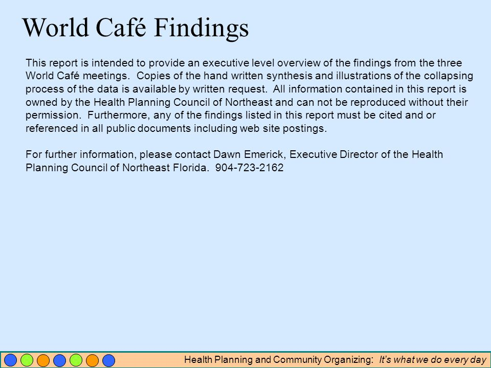 Health Planning and Community Organizing : Its what we do every day World Café Findings This report is intended to provide an executive level overview of the findings from the three World Café meetings.