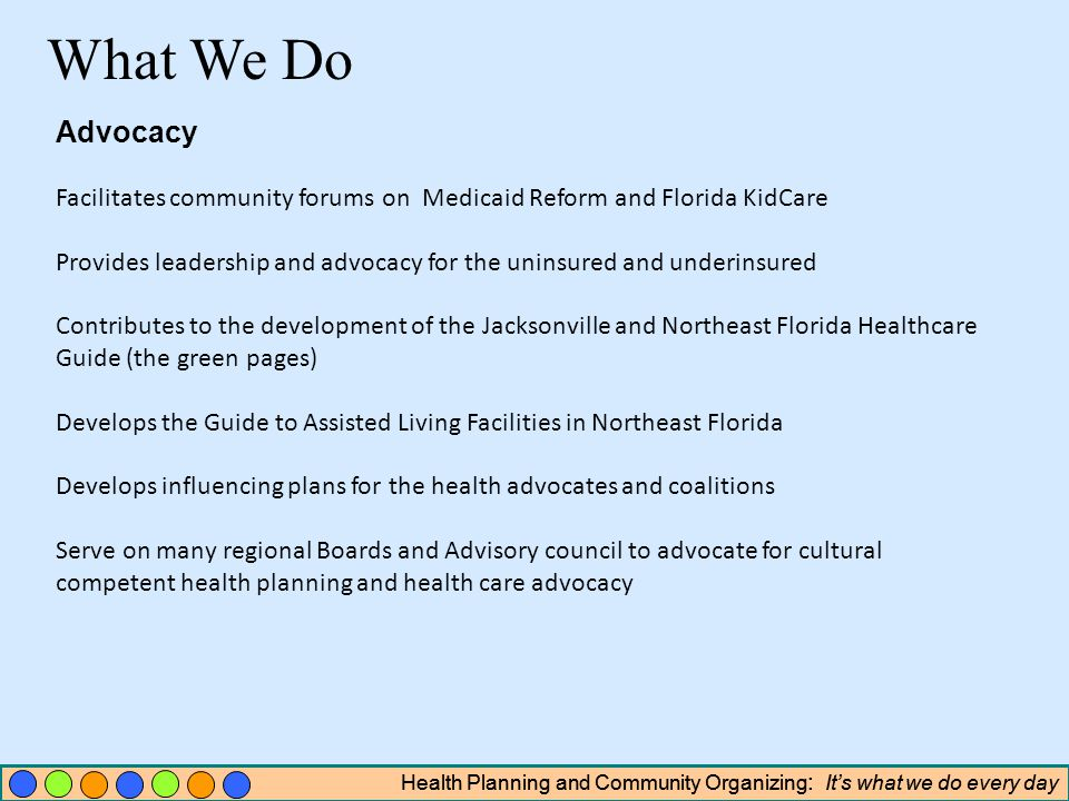 Health Planning and Community Organizing : Its what we do every day Advocacy Facilitates community forums on Medicaid Reform and Florida KidCare Provides leadership and advocacy for the uninsured and underinsured Contributes to the development of the Jacksonville and Northeast Florida Healthcare Guide (the green pages) Develops the Guide to Assisted Living Facilities in Northeast Florida Develops influencing plans for the health advocates and coalitions Serve on many regional Boards and Advisory council to advocate for cultural competent health planning and health care advocacy What We Do Health Planning and Community Organizing : Its what we do every day