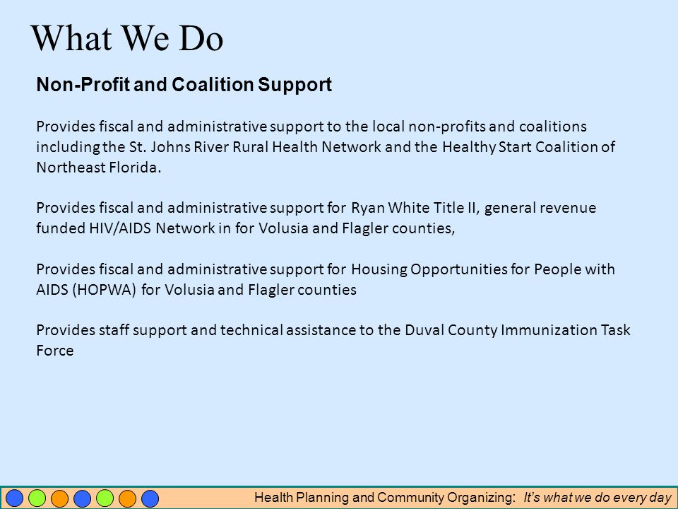 Health Planning and Community Organizing : Its what we do every day Non-Profit and Coalition Support Provides fiscal and administrative support to the local non-profits and coalitions including the St.