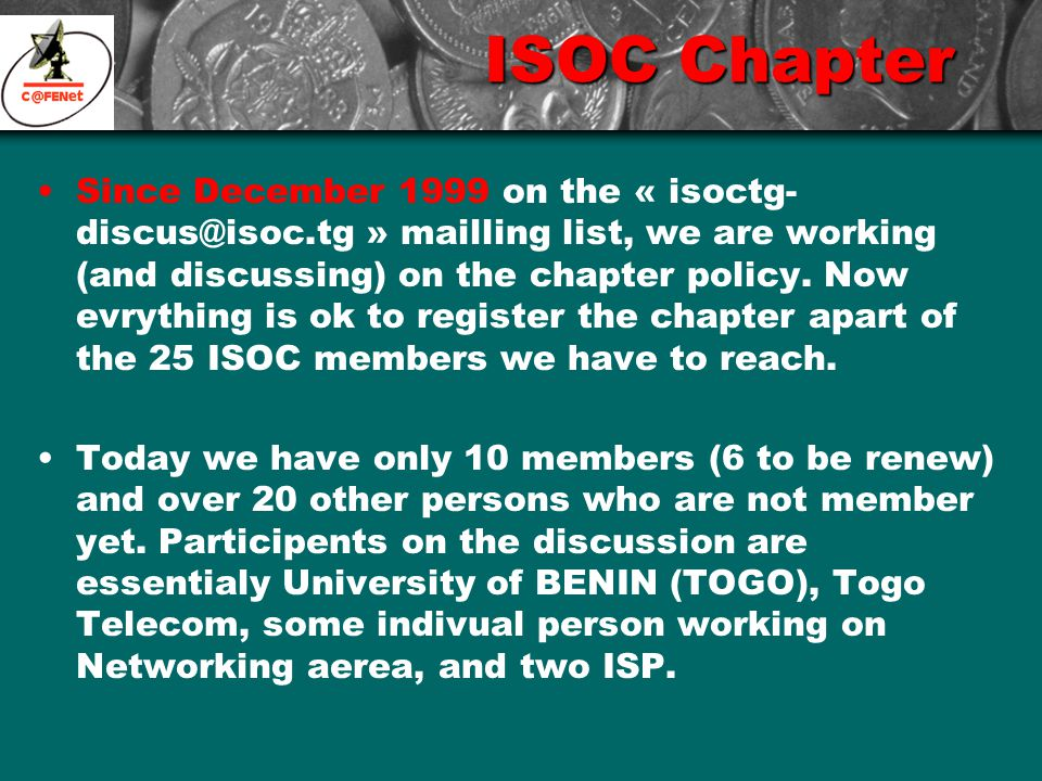 ISOC Chapter Since December 1999 on the « isoctg- discus@isoc.tg » mailling list, we are working (and discussing) on the chapter policy.