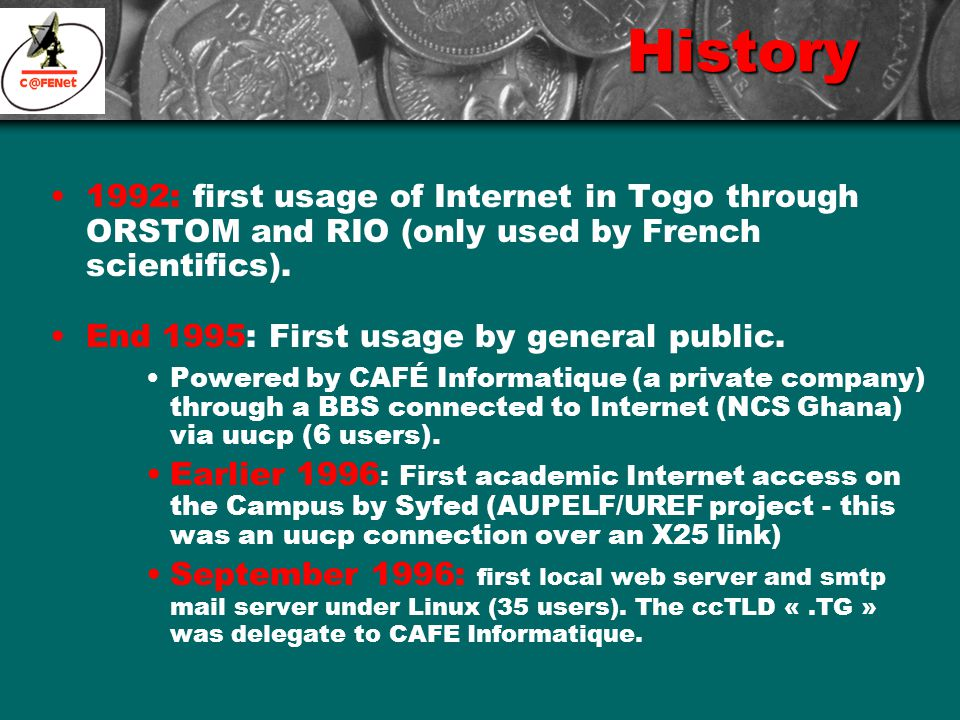 History (continue) 1997: Full IP connection via a VSAT link (64/128) to the Internet by CAFÉ Informatique & Telecommunications.