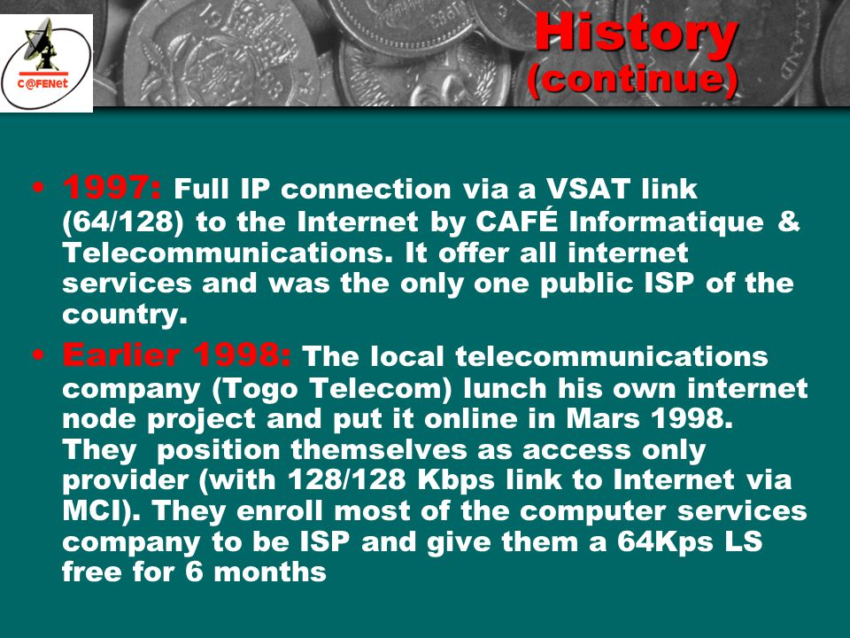 History (continue) 1997: Full IP connection via a VSAT link (64/128) to the Internet by CAFÉ Informatique & Telecommunications. It offer all internet