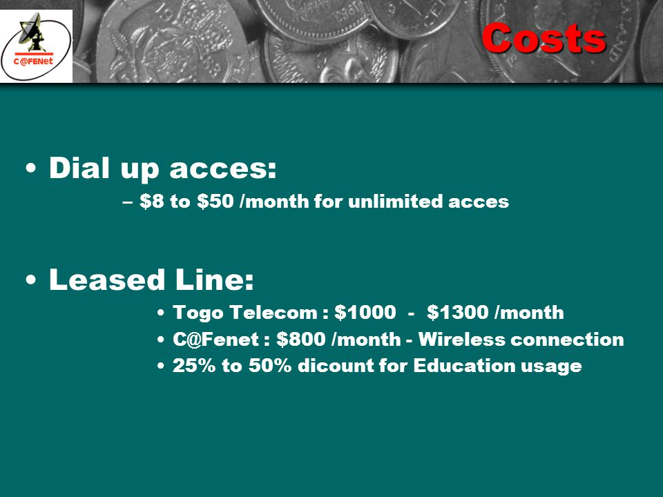 Costs Dial up acces: –$8 to $50 /month for unlimited acces Leased Line: Togo Telecom : $1000 - $1300 /month C@Fenet : $800 /month - Wireless connection 25% to 50% dicount for Education usage
