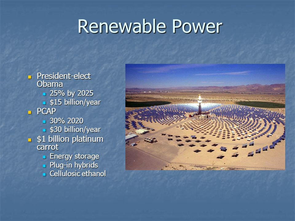 Renewable Power President-elect Obama President-elect Obama 25% by 2025 25% by 2025 $15 billion/year $15 billion/year PCAP PCAP 30% 2020 30% 2020 $30