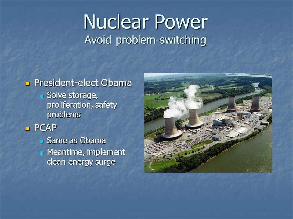 Nuclear Power Avoid problem-switching President-elect Obama President-elect Obama Solve storage, proliferation, safety problems Solve storage, prolife