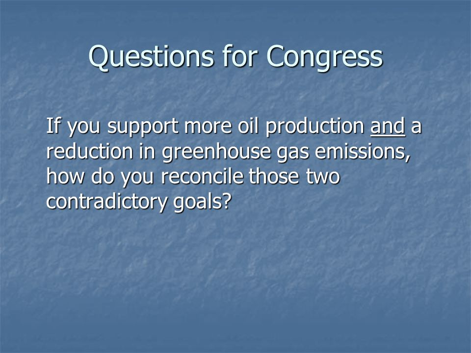 Questions for Congress If you support more oil production and a reduction in greenhouse gas emissions, how do you reconcile those two contradictory go