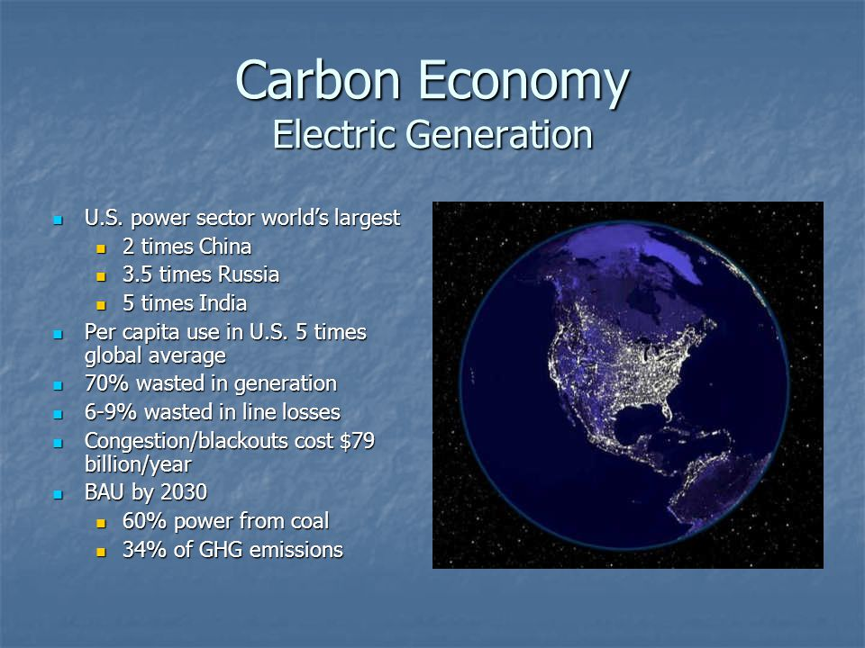 Carbon Economy Electric Generation U.S. power sector worlds largest U.S. power sector worlds largest 2 times China 2 times China 3.5 times Russia 3.5