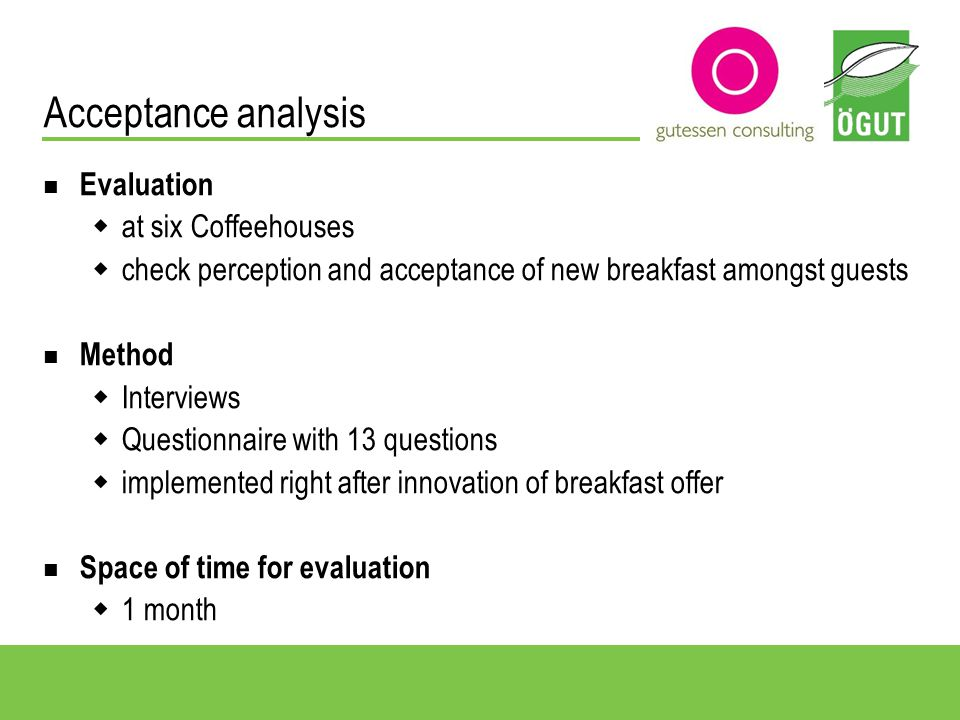Acceptance analysis Evaluation at six Coffeehouses check perception and acceptance of new breakfast amongst guests Method Interviews Questionnaire with 13 questions implemented right after innovation of breakfast offer Space of time for evaluation 1 month