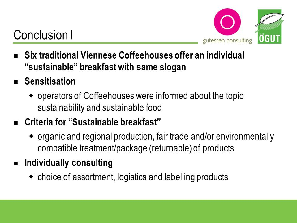 Conclusion II Training for employees information about project and choice of components of breakfast communication with the guest to differentiate between sustainable and conventional products Acceptance and interest 90% of all interviewees appreciated breakfast more than 70% would like to try it Regular guests see the offer of regional and fair traded product at a traditional Viennese Coffeehouse as a good idea Guests associate sound environment and sustainable living respectively with sustainable breakfast