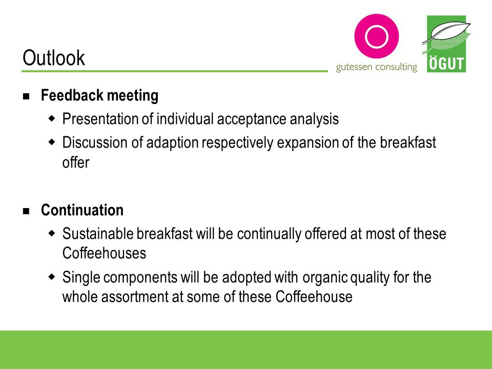 Outlook Feedback meeting Presentation of individual acceptance analysis Discussion of adaption respectively expansion of the breakfast offer Continuation Sustainable breakfast will be continually offered at most of these Coffeehouses Single components will be adopted with organic quality for the whole assortment at some of these Coffeehouse