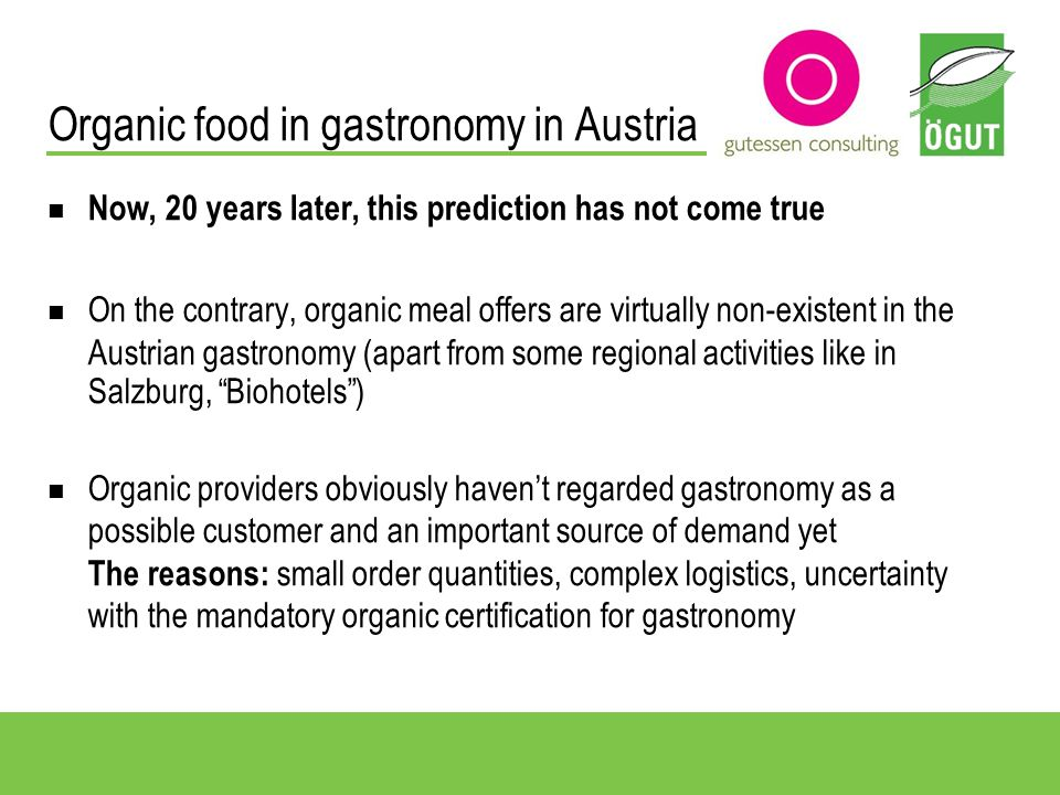 Organic food in gastronomy in Austria Now, 20 years later, this prediction has not come true On the contrary, organic meal offers are virtually non-existent in the Austrian gastronomy (apart from some regional activities like in Salzburg, Biohotels) Organic providers obviously havent regarded gastronomy as a possible customer and an important source of demand yet The reasons: small order quantities, complex logistics, uncertainty with the mandatory organic certification for gastronomy