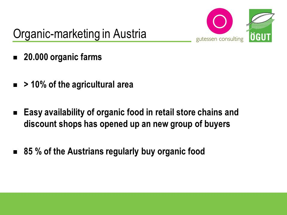 20.000 organic farms > 10% of the agricultural area Easy availability of organic food in retail store chains and discount shops has opened up an new group of buyers 85 % of the Austrians regularly buy organic food Organic-marketing in Austria