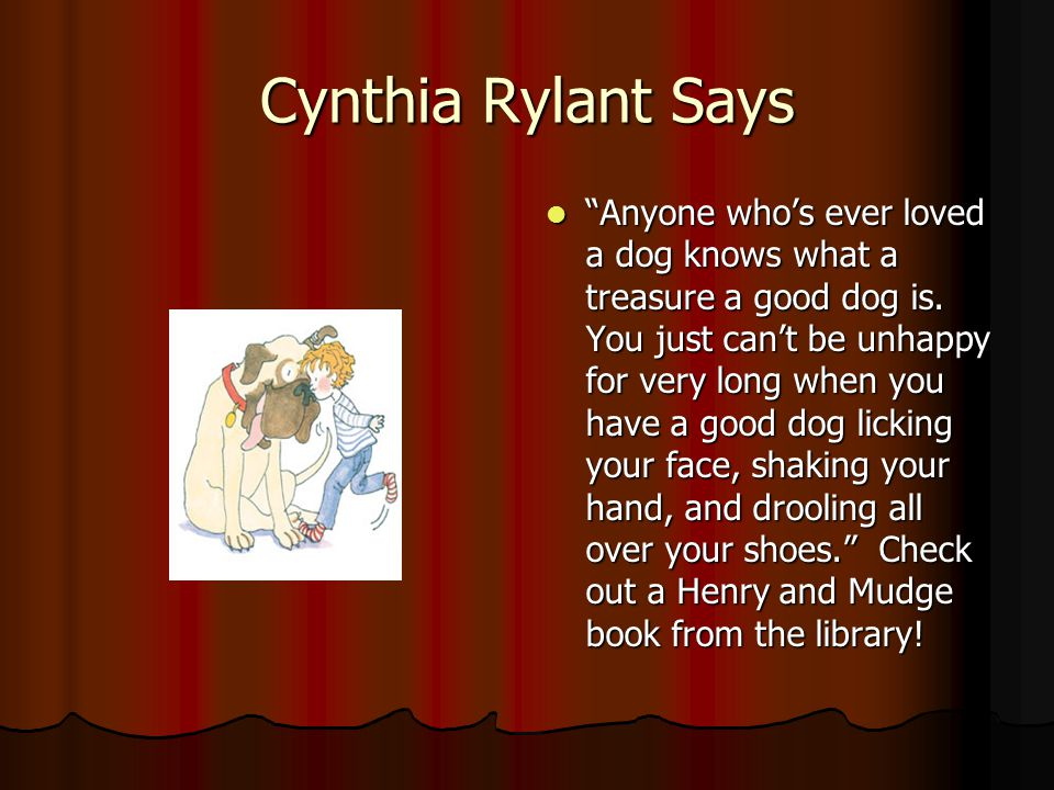 Cynthia Rylant Says Anyone whos ever loved a dog knows what a treasure a good dog is.