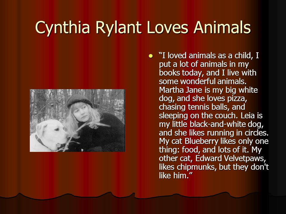 Cynthia Rylant Loves Animals I loved animals as a child, I put a lot of animals in my books today, and I live with some wonderful animals.