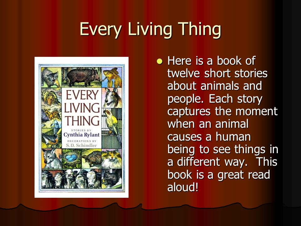 Every Living Thing Here is a book of twelve short stories about animals and people. Each story captures the moment when an animal causes a human being