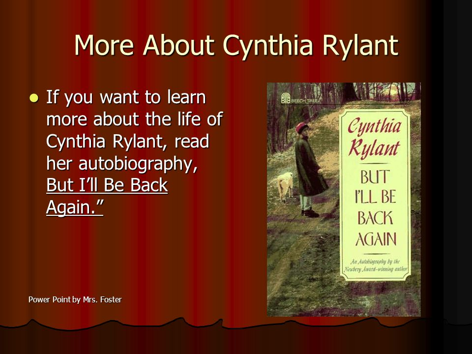 More About Cynthia Rylant If you want to learn more about the life of Cynthia Rylant, read her autobiography, But Ill Be Back Again.