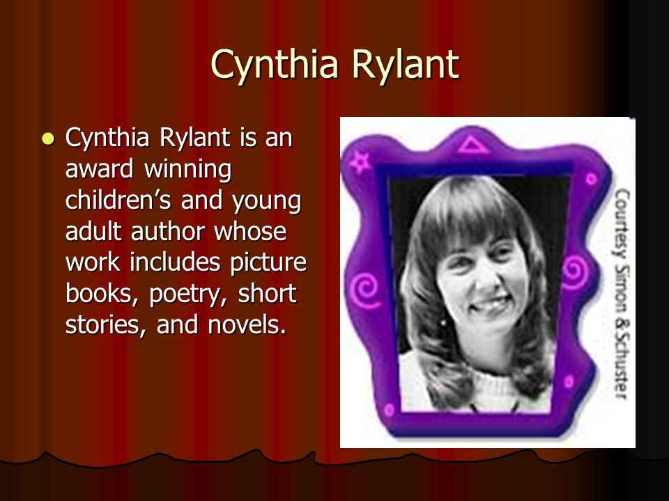 Cynthia Rylant is an award winning childrens and young adult author whose work includes picture books, poetry, short stories, and novels. Cynthia Ryla