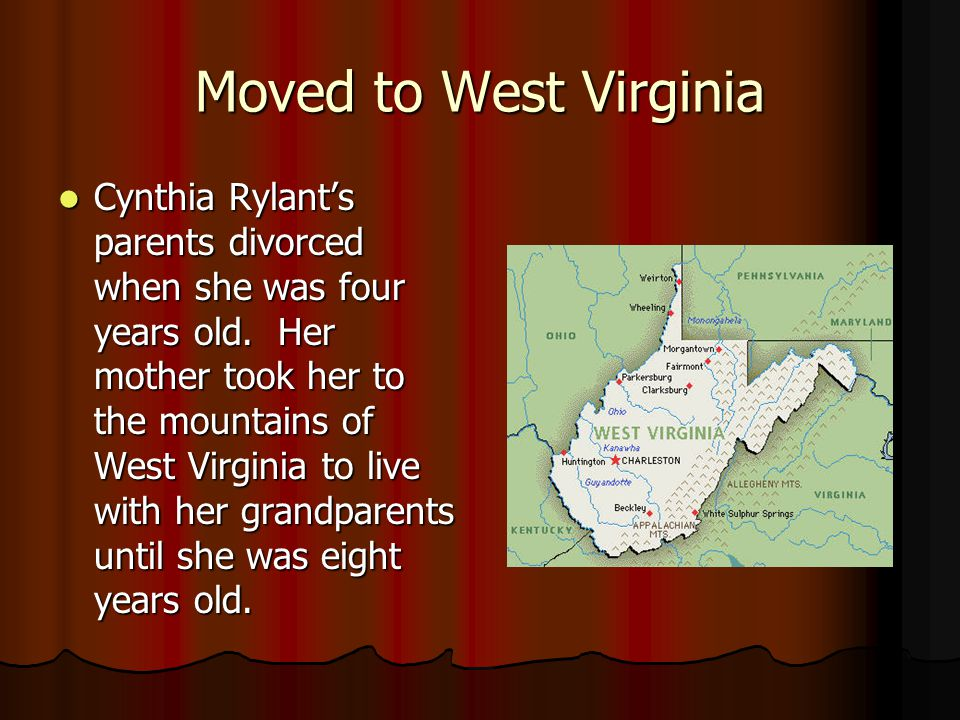 Moved to West Virginia Cynthia Rylants parents divorced when she was four years old. Her mother took her to the mountains of West Virginia to live wit