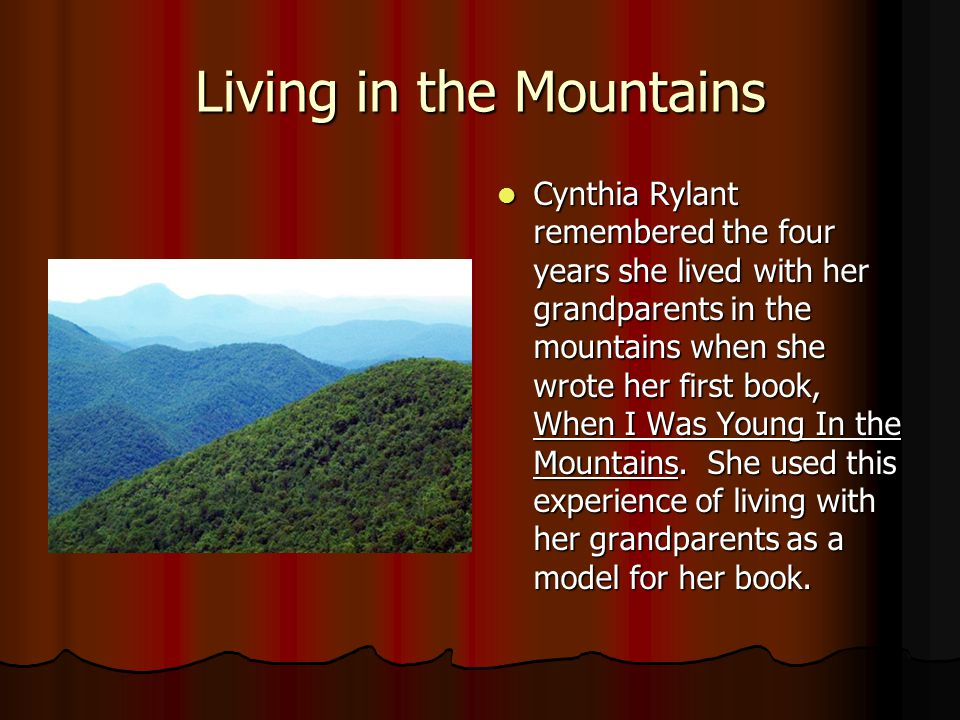 Living in the Mountains Cynthia Rylant remembered the four years she lived with her grandparents in the mountains when she wrote her first book, When I Was Young In the Mountains.