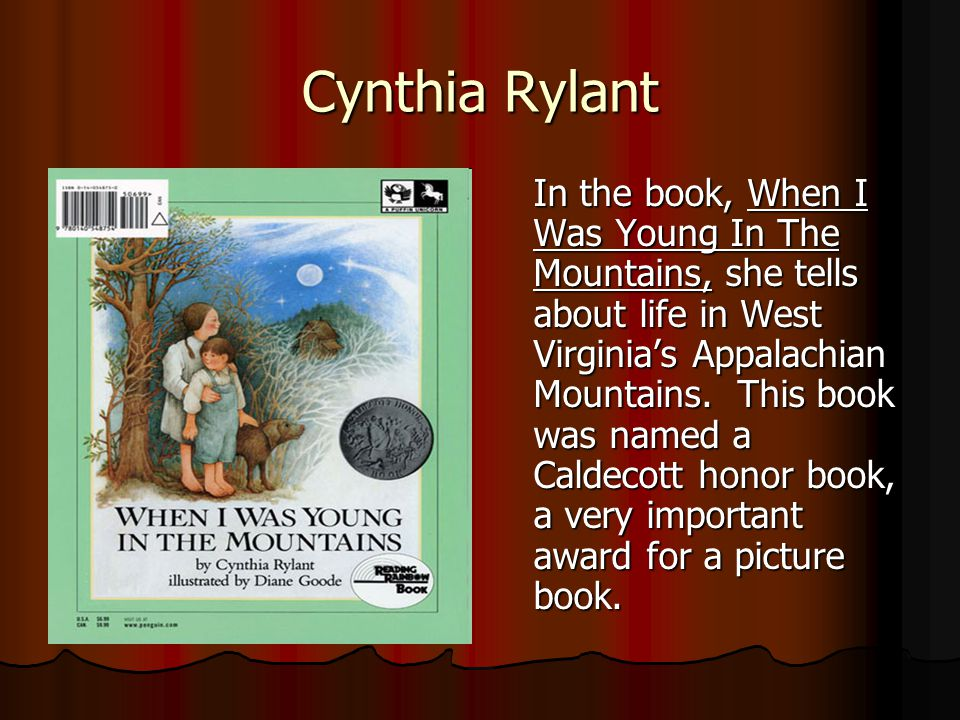 Cynthia Rylant In the book, When I Was Young In The Mountains, she tells about life in West Virginias Appalachian Mountains. This book was named a Cal