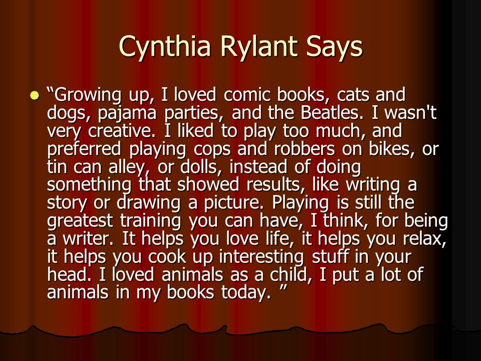 Cynthia Rylant Says Growing up, I loved comic books, cats and dogs, pajama parties, and the Beatles. I wasn't very creative. I liked to play too much,