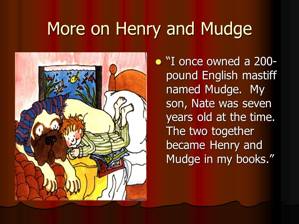 More on Henry and Mudge I once owned a 200- pound English mastiff named Mudge. My son, Nate was seven years old at the time. The two together became H