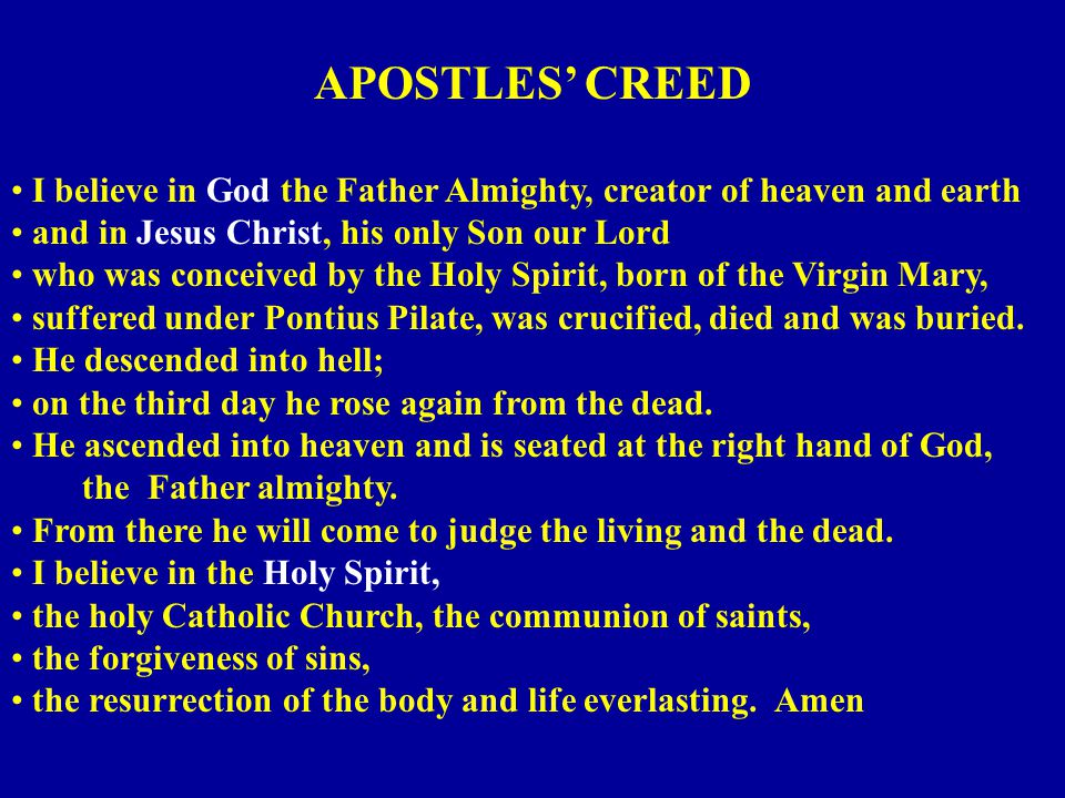 APOSTLES CREED I believe in God the Father Almighty, creator of heaven and earth and in Jesus Christ, his only Son our Lord who was conceived by the Holy Spirit, born of the Virgin Mary, suffered under Pontius Pilate, was crucified, died and was buried.