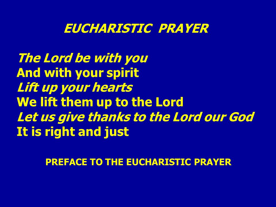 EUCHARISTIC PRAYER The Lord be with you And with your spirit Lift up your hearts We lift them up to the Lord Let us give thanks to the Lord our God It is right and just PREFACE TO THE EUCHARISTIC PRAYER