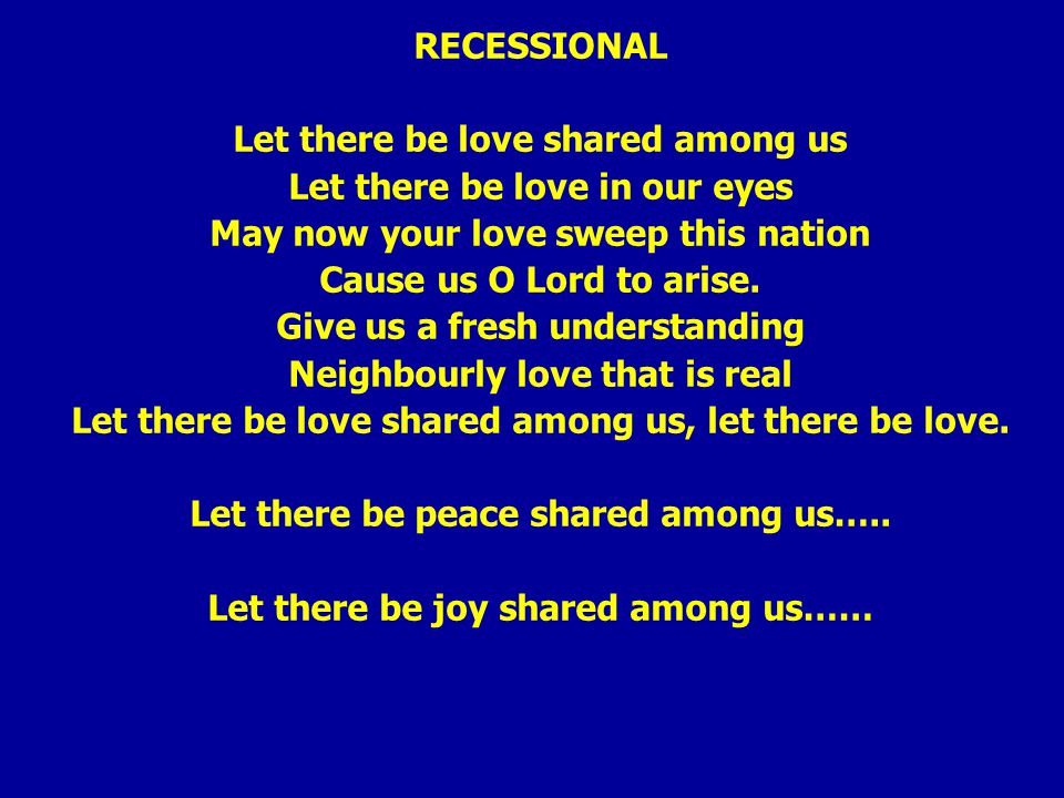 RECESSIONAL Let there be love shared among us Let there be love in our eyes May now your love sweep this nation Cause us O Lord to arise.