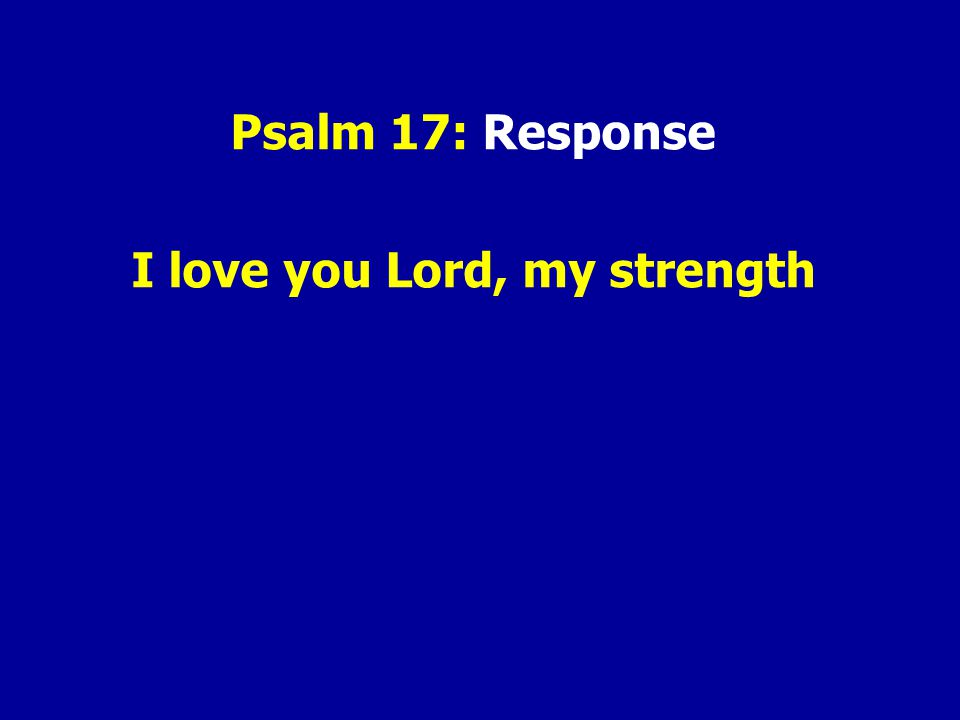 Psalm 17: Response I love you Lord, my strength