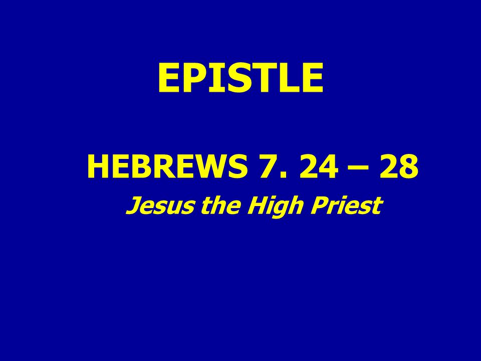 EPISTLE HEBREWS 7. 24 – 28 Jesus the High Priest