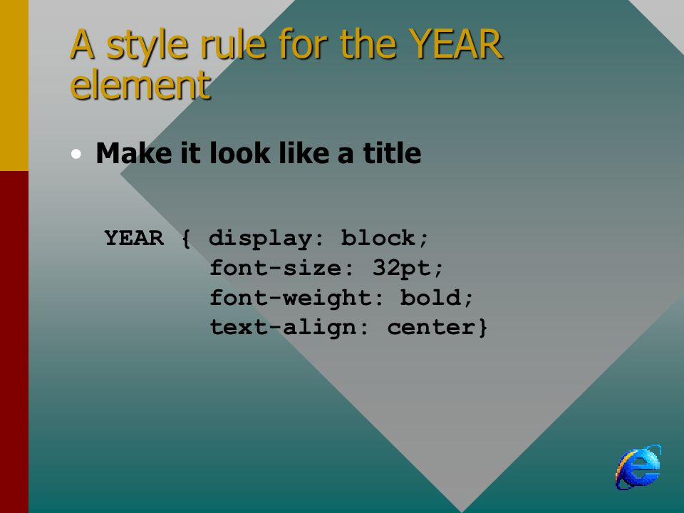 A style rule for the YEAR element Make it look like a title YEAR { display: block; font-size: 32pt; font-weight: bold; text-align: center}