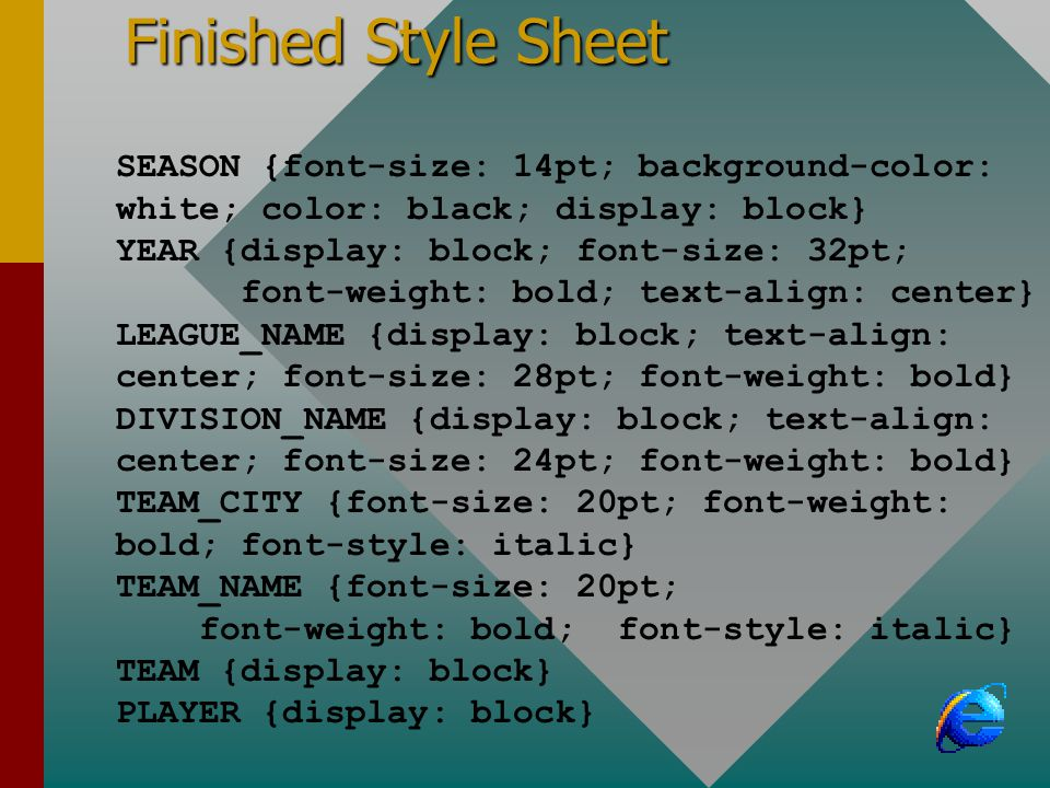 Finished Style Sheet SEASON {font-size: 14pt; background-color: white; color: black; display: block} YEAR {display: block; font-size: 32pt; font-weight: bold; text-align: center} LEAGUE_NAME {display: block; text-align: center; font-size: 28pt; font-weight: bold} DIVISION_NAME {display: block; text-align: center; font-size: 24pt; font-weight: bold} TEAM_CITY {font-size: 20pt; font-weight: bold; font-style: italic} TEAM_NAME {font-size: 20pt; font-weight: bold; font-style: italic} TEAM {display: block} PLAYER {display: block}