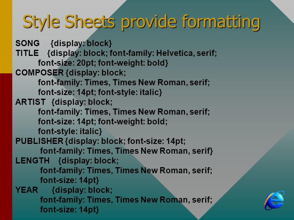 Style Sheets provide formatting SONG {display: block} TITLE {display: block; font-family: Helvetica, serif; font-size: 20pt; font-weight: bold} COMPOSER {display: block; font-family: Times, Times New Roman, serif; font-size: 14pt; font-style: italic} ARTIST {display: block; font-family: Times, Times New Roman, serif; font-size: 14pt; font-weight: bold; font-style: italic} PUBLISHER {display: block; font-size: 14pt; font-family: Times, Times New Roman, serif} LENGTH {display: block; font-family: Times, Times New Roman, serif; font-size: 14pt} YEAR {display: block; font-family: Times, Times New Roman, serif; font-size: 14pt}