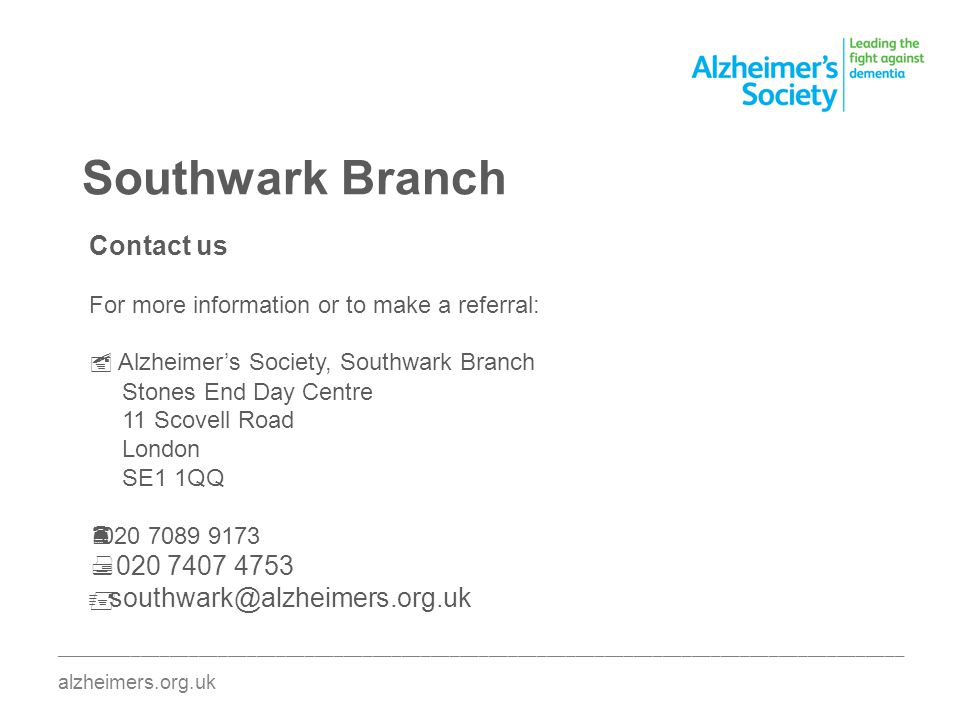 Southwark Branch ________________________________________________________________________________________ alzheimers.org.uk Contact us For more information or to make a referral: Alzheimers Society, Southwark Branch Stones End Day Centre 11 Scovell Road London SE1 1QQ 020 7089 9173 020 7407 4753 southwark@alzheimers.org.uk