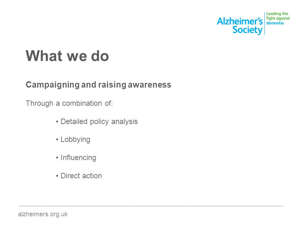 What we do Campaigning and raising awareness Through a combination of: Detailed policy analysis Lobbying Influencing Direct action ________________________________________________________________________________________ alzheimers.org.uk