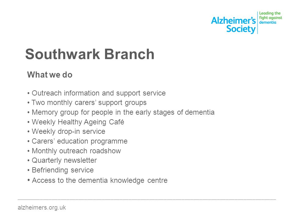 Southwark Branch ________________________________________________________________________________________ alzheimers.org.uk What we do Outreach information and support service Two monthly carers support groups Memory group for people in the early stages of dementia Weekly Healthy Ageing Café Weekly drop-in service Carers education programme Monthly outreach roadshow Quarterly newsletter Befriending service Access to the dementia knowledge centre