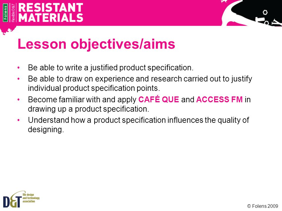© Folens 2009 Lesson objectives/aims Be able to write a justified product specification. Be able to draw on experience and research carried out to jus