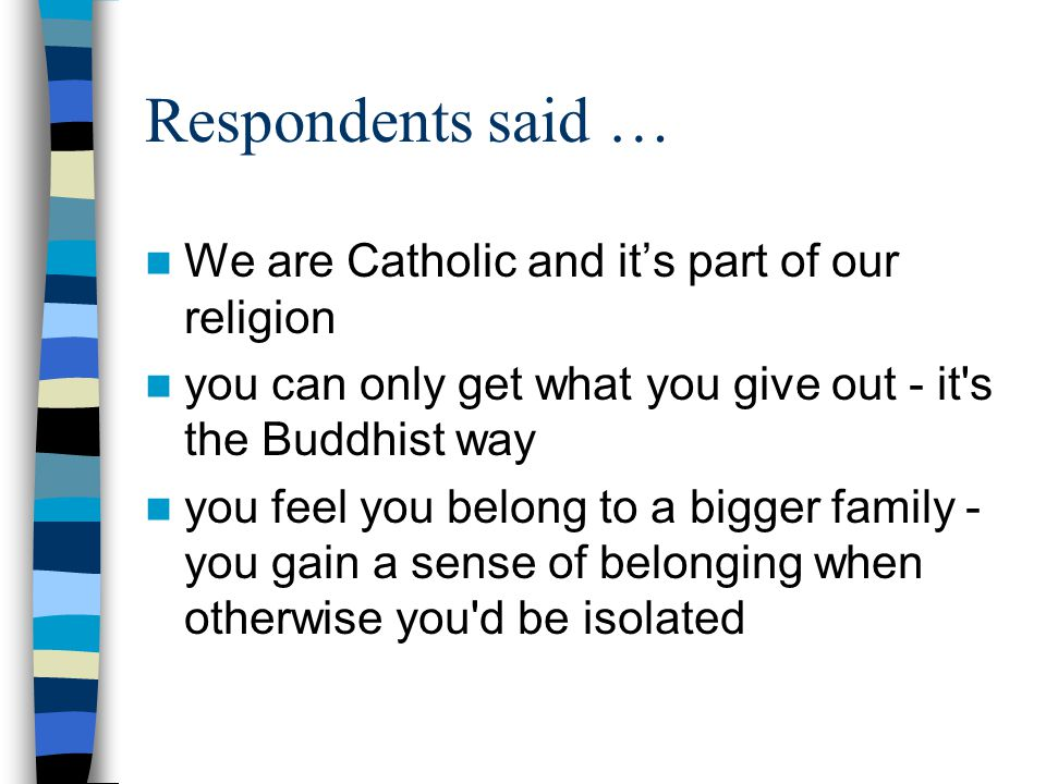 Respondents said … We are Catholic and its part of our religion you can only get what you give out - it s the Buddhist way you feel you belong to a bigger family - you gain a sense of belonging when otherwise you d be isolated