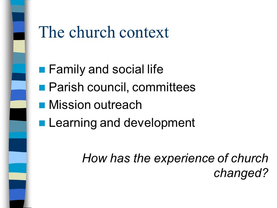 The church context Family and social life Parish council, committees Mission outreach Learning and development How has the experience of church changed