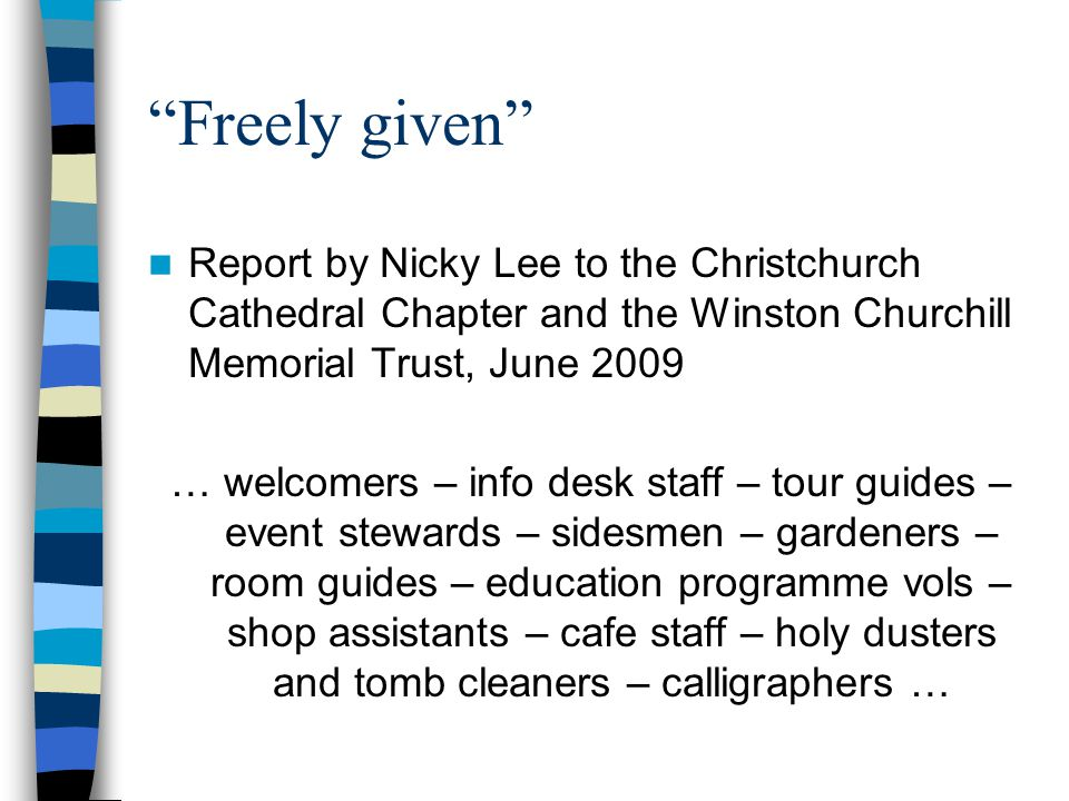 Freely given Report by Nicky Lee to the Christchurch Cathedral Chapter and the Winston Churchill Memorial Trust, June 2009 … welcomers – info desk staff – tour guides – event stewards – sidesmen – gardeners – room guides – education programme vols – shop assistants – cafe staff – holy dusters and tomb cleaners – calligraphers …