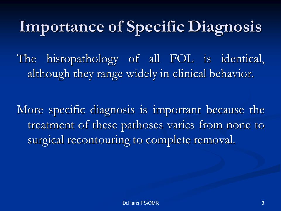 3Dr.Haris PS/OMR Importance of Specific Diagnosis The histopathology of all FOL is identical, although they range widely in clinical behavior. More sp