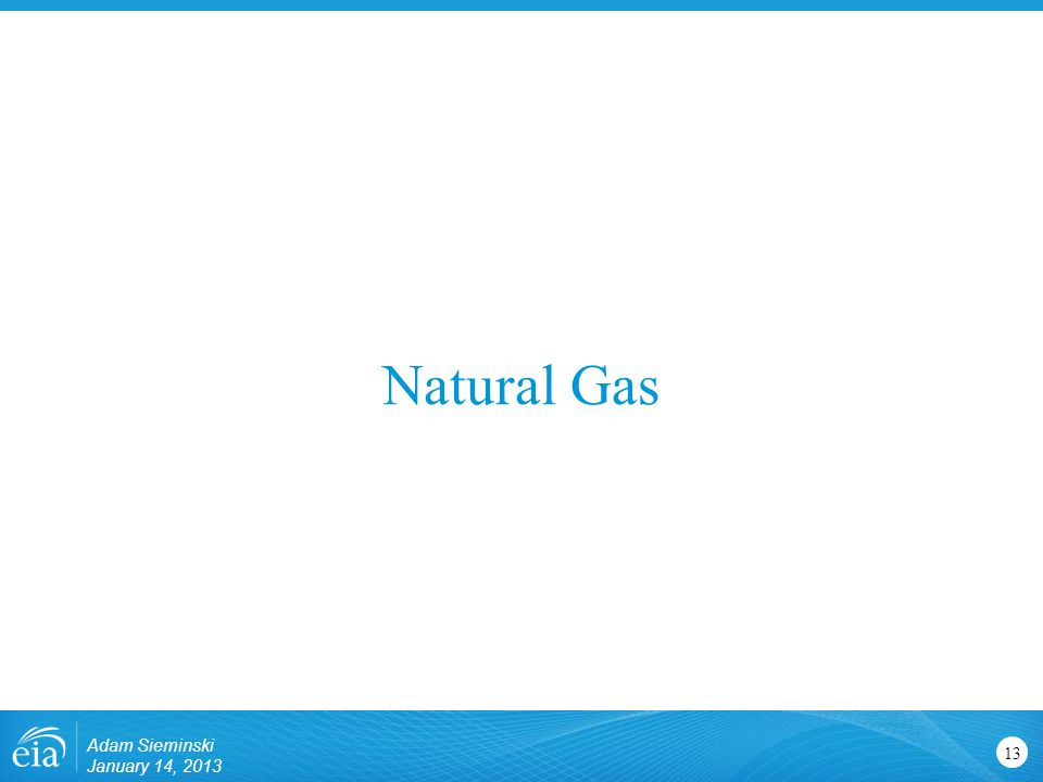 Natural Gas 13 Adam Sieminski January 14, 2013