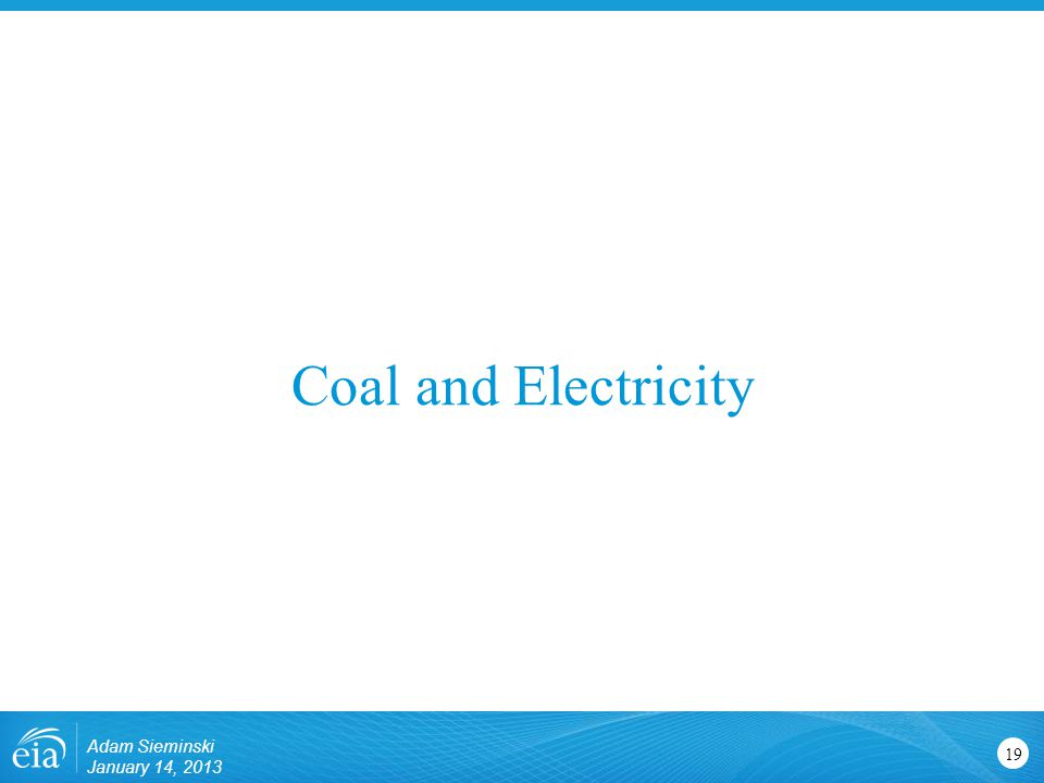 Coal and Electricity 19 Adam Sieminski January 14, 2013