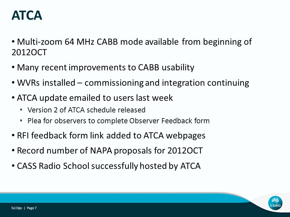 Multi-zoom 64 MHz CABB mode available from beginning of 2012OCT Many recent improvements to CABB usability WVRs installed – commissioning and integration continuing ATCA update emailed to users last week Version 2 of ATCA schedule released Plea for observers to complete Observer Feedback form RFI feedback form link added to ATCA webpages Record number of NAPA proposals for 2012OCT CASS Radio School successfully hosted by ATCA ATCA Sci Ops | Page 7